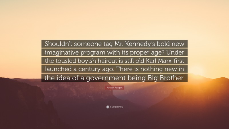 """Ronald Reagan Quote: """"Shouldn't someone tag Mr. Kennedy's bold new imaginative program with its proper age? Under the tousled boyish haircut is still old Karl Marx-first launched a century ago. There is nothing new in the idea of a government being Big Brother."""""""
