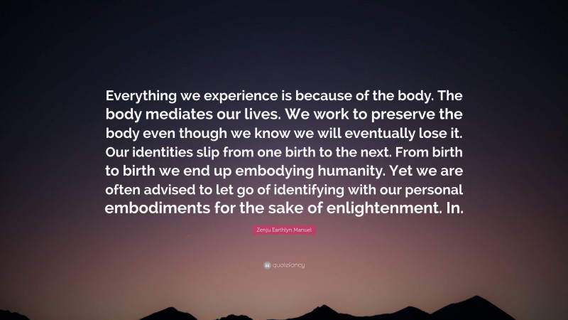 """Zenju Earthlyn Manuel Quote: """"Everything we experience is because of the body. The body mediates our lives. We work to preserve the body even though we know we will eventually lose it. Our identities slip from one birth to the next. From birth to birth we end up embodying humanity. Yet we are often advised to let go of identifying with our personal embodiments for the sake of enlightenment. In."""""""
