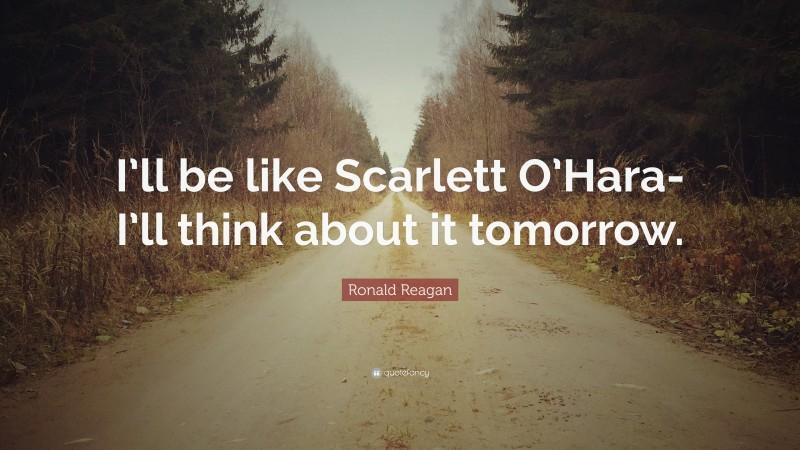 "Ronald Reagan Quote: ""I'll be like Scarlett O'Hara-I'll think about it tomorrow."""