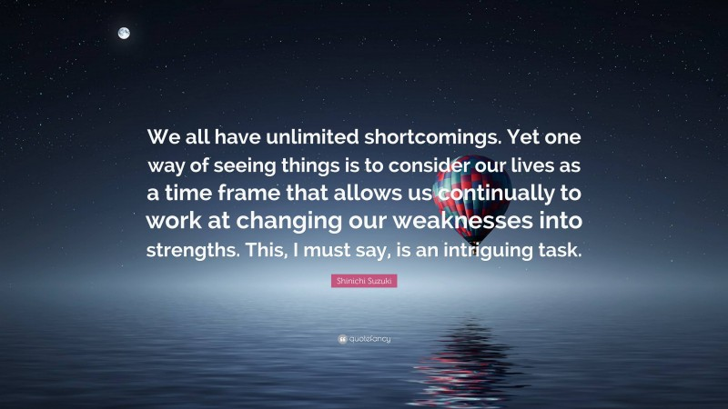 """Shinichi Suzuki Quote: """"We all have unlimited shortcomings. Yet one way of seeing things is to consider our lives as a time frame that allows us continually to work at changing our weaknesses into strengths. This, I must say, is an intriguing task."""""""