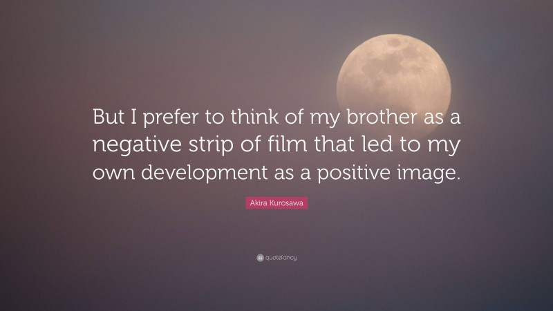 """Akira Kurosawa Quote: """"But I prefer to think of my brother as a negative strip of film that led to my own development as a positive image."""""""
