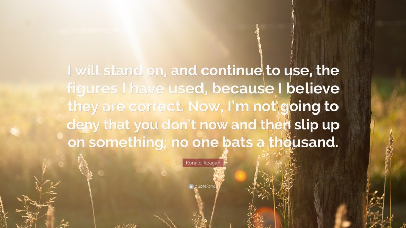 """Ronald Reagan Quote: """"I will stand on, and continue to use, the figures I have used, because I believe they are correct. Now, I'm not going to deny that you don't now and then slip up on something; no one bats a thousand."""""""