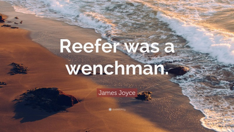 """James Joyce Quote: """"Reefer was a wenchman."""""""