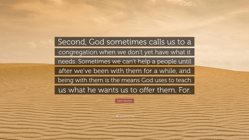 """Zack Eswine Quote: """"Second, God sometimes calls us to a congregation when we don't yet have what it needs. Sometimes we can't help a people until after we've been with them for a while, and being with them is the means God uses to teach us what he wants us to offer them. For."""""""