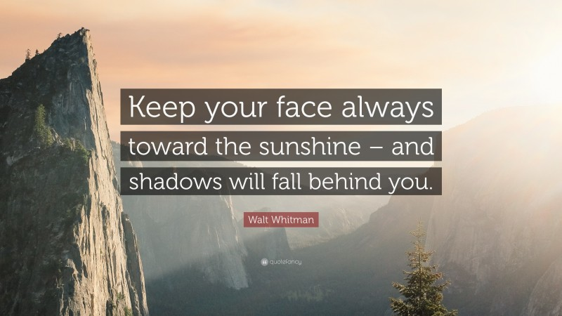 """Walt Whitman Quote: """"Keep your face always toward the sunshine – and shadows will fall behind you."""""""