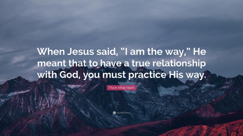 """Thich Nhat Hanh Quote: """"When Jesus said, """"I am the way,"""" He meant that to have a true relationship with God, you must practice His way."""""""