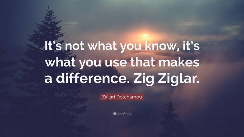 """Zakari Dotchamou Quote: """"It's not what you know, it's what you use that makes a difference. Zig Ziglar."""""""