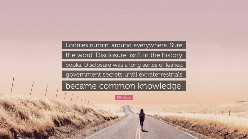 """E.R. Mason Quote: """"Loonies runnin' around everywhere. Sure the word 'Disclosure' isn't in the history books. Disclosure was a long series of leaked government secrets until extraterrestrials became common knowledge."""""""
