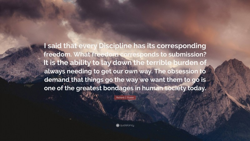 """Richard J. Foster Quote: """"I said that every Discipline has its corresponding freedom. What freedom corresponds to submission? It is the ability to lay down the terrible burden of always needing to get our own way. The obsession to demand that things go the way we want them to go is one of the greatest bondages in human society today."""""""