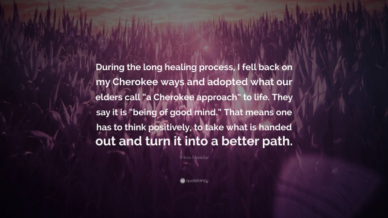 """Wilma Mankiller Quote: """"During the long healing process, I fell back on my Cherokee ways and adopted what our elders call """"a Cherokee approach"""" to life. They say it is """"being of good mind."""" That means one has to think positively, to take what is handed out and turn it into a better path."""""""