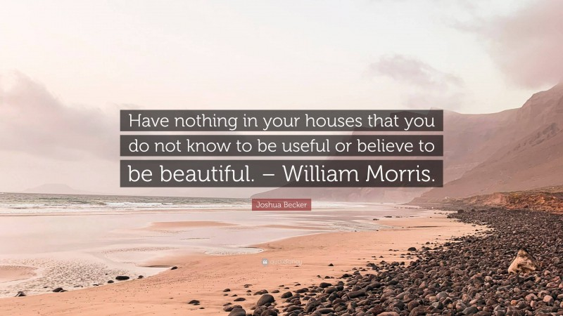 """Joshua Becker Quote: """"Have nothing in your houses that you do not know to be useful or believe to be beautiful. – William Morris."""""""