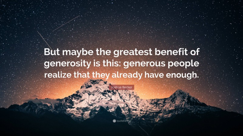 """Joshua Becker Quote: """"But maybe the greatest benefit of generosity is this: generous people realize that they already have enough."""""""