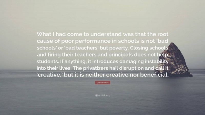 """Diane Ravitch Quote: """"What I had come to understand was that the root cause of poor performance in schools is not 'bad schools' or 'bad teachers' but poverty. Closing schools and firing their teachers and principals does not help students. If anything, it introduces damaging instability into their lives. The privatizers hail disruption and call it 'creative,' but it is neither creative nor beneficial."""""""