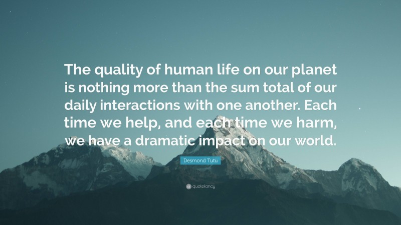 """Desmond Tutu Quote: """"The quality of human life on our planet is nothing more than the sum total of our daily interactions with one another. Each time we help, and each time we harm, we have a dramatic impact on our world."""""""