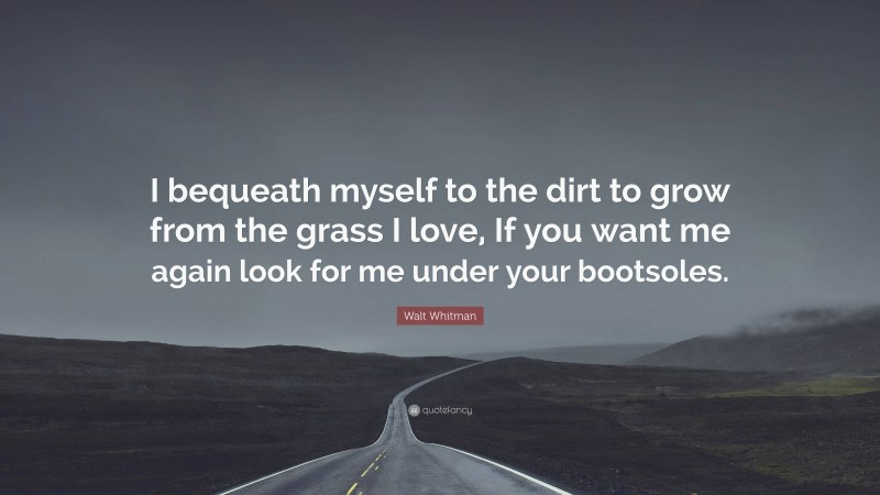 """Walt Whitman Quote: """"I bequeath myself to the dirt to grow from the grass I love, If you want me again look for me under your bootsoles."""""""