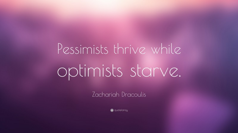 """Zachariah Dracoulis Quote: """"Pessimists thrive while optimists starve."""""""