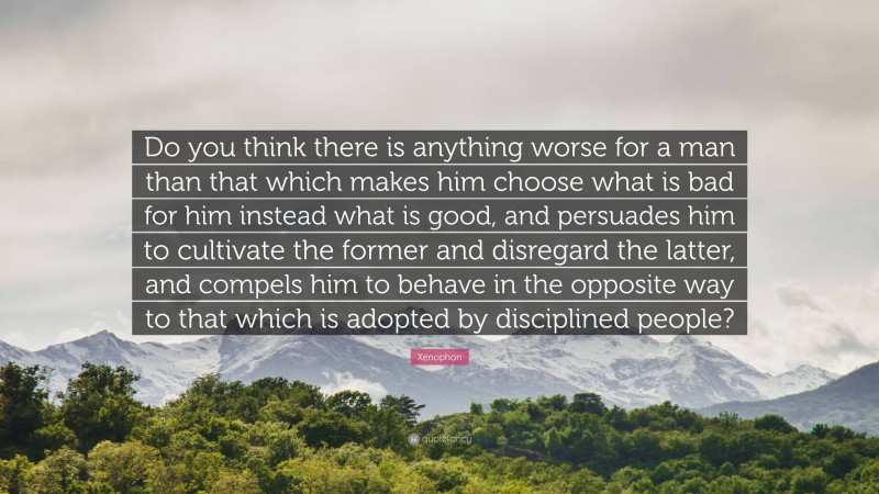 """Xenophon Quote: """"Do you think there is anything worse for a man than that which makes him choose what is bad for him instead what is good, and persuades him to cultivate the former and disregard the latter, and compels him to behave in the opposite way to that which is adopted by disciplined people?"""""""