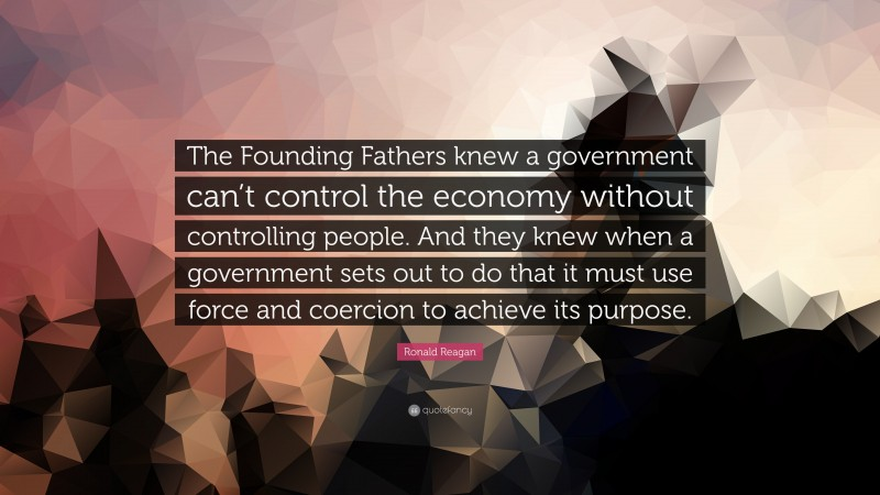 """Ronald Reagan Quote: """"The Founding Fathers knew a government can't control the economy without controlling people. And they knew when a government sets out to do that it must use force and coercion to achieve its purpose."""""""