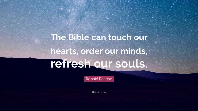 """Ronald Reagan Quote: """"The Bible can touch our hearts, order our minds, refresh our souls."""""""