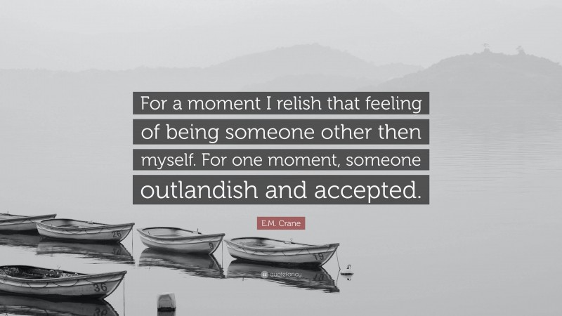 """E.M. Crane Quote: """"For a moment I relish that feeling of being someone other then myself. For one moment, someone outlandish and accepted."""""""
