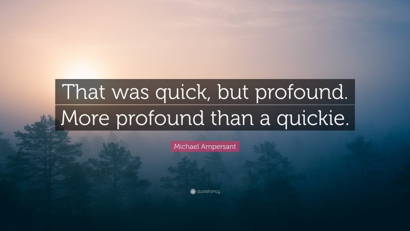 """Michael Ampersant Quote: """"That was quick, but profound. More profound than a quickie."""""""