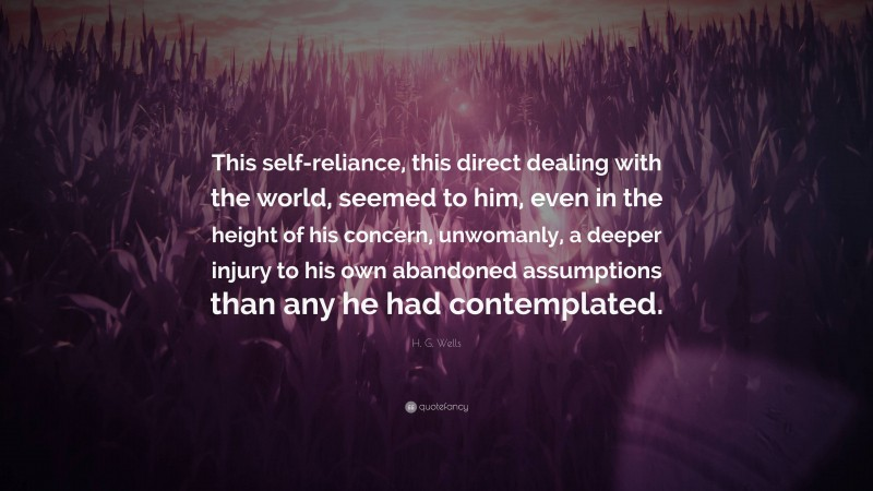 """H. G. Wells Quote: """"This self-reliance, this direct dealing with the world, seemed to him, even in the height of his concern, unwomanly, a deeper injury to his own abandoned assumptions than any he had contemplated."""""""