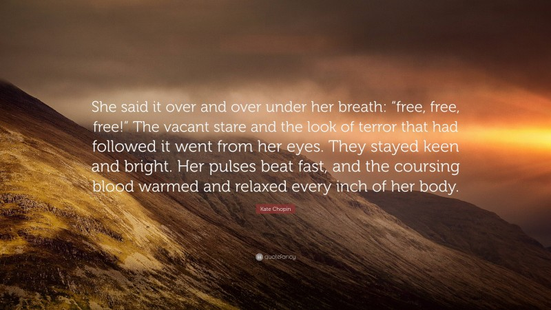 """Kate Chopin Quote: """"She said it over and over under her breath: """"free, free, free!"""" The vacant stare and the look of terror that had followed it went from her eyes. They stayed keen and bright. Her pulses beat fast, and the coursing blood warmed and relaxed every inch of her body."""""""