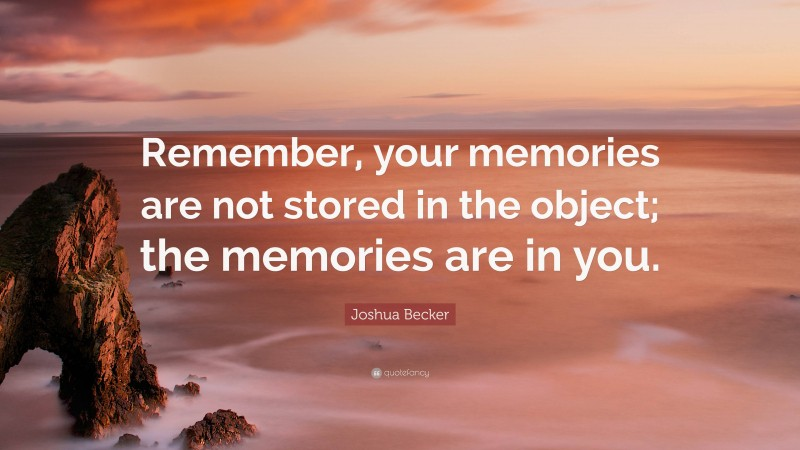 """Joshua Becker Quote: """"Remember, your memories are not stored in the object; the memories are in you."""""""