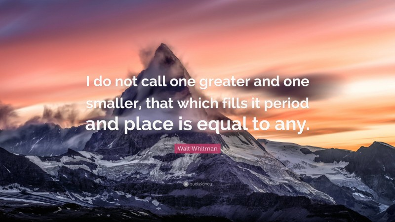 """Walt Whitman Quote: """"I do not call one greater and one smaller, that which fills it period and place is equal to any."""""""