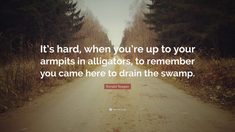 "Ronald Reagan Quote: ""It's hard, when you're up to your armpits in alligators, to remember you came here to drain the swamp."""