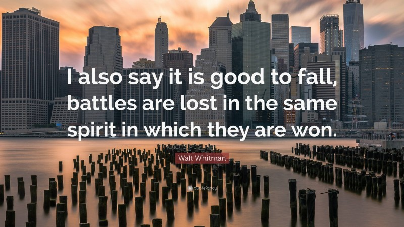 """Walt Whitman Quote: """"I also say it is good to fall, battles are lost in the same spirit in which they are won."""""""