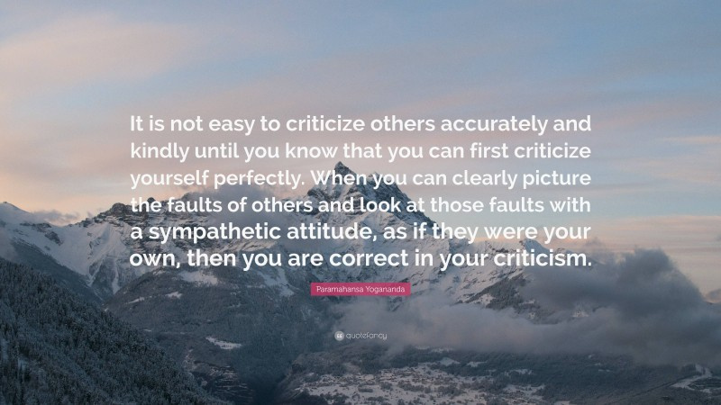 """Paramahansa Yogananda Quote: """"It is not easy to criticize others accurately and kindly until you know that you can first criticize yourself perfectly. When you can clearly picture the faults of others and look at those faults with a sympathetic attitude, as if they were your own, then you are correct in your criticism."""""""