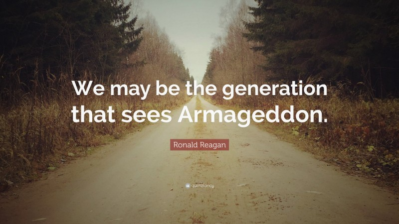 """Ronald Reagan Quote: """"We may be the generation that sees Armageddon."""""""