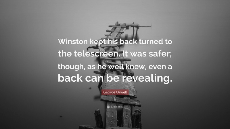 """George Orwell Quote: """"Winston kept his back turned to the telescreen. It was safer; though, as he well knew, even a back can be revealing."""""""
