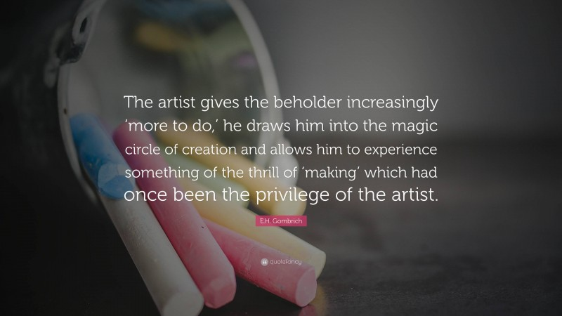 """E.H. Gombrich Quote: """"The artist gives the beholder increasingly 'more to do,' he draws him into the magic circle of creation and allows him to experience something of the thrill of 'making' which had once been the privilege of the artist."""""""