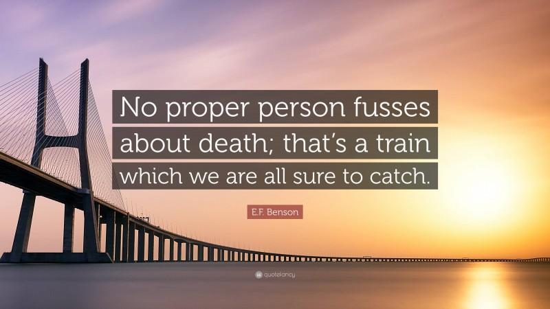 "E.F. Benson Quote: ""No proper person fusses about death; that's a train which we are all sure to catch."""