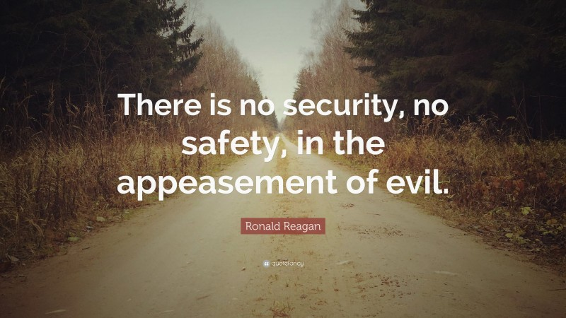 """Ronald Reagan Quote: """"There is no security, no safety, in the appeasement of evil."""""""