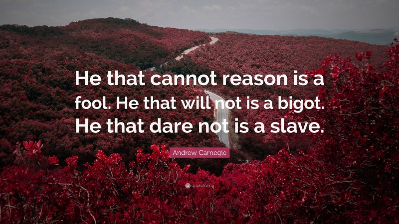 """Andrew Carnegie Quote: """"He that cannot reason is a fool. He that will not is a bigot. He that dare not is a slave."""""""