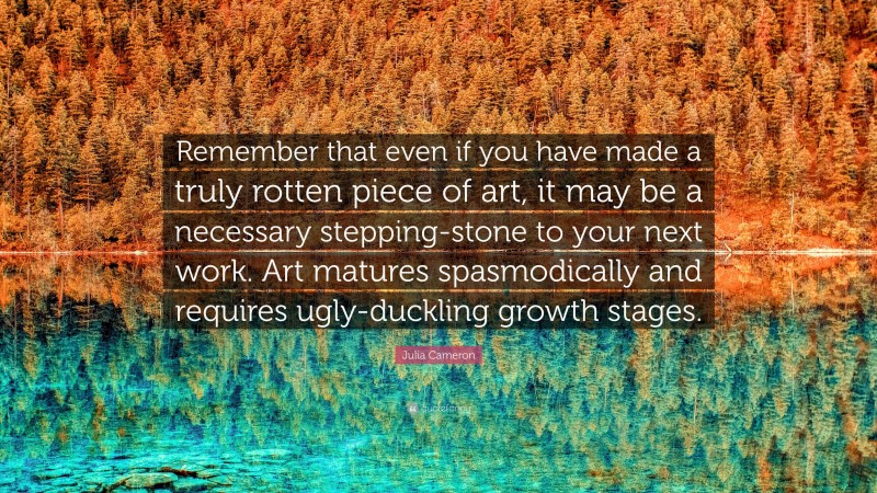 """Julia Cameron Quote: """"Remember that even if you have made a truly rotten piece of art, it may be a necessary stepping-stone to your next work. Art matures spasmodically and requires ugly-duckling growth stages."""""""