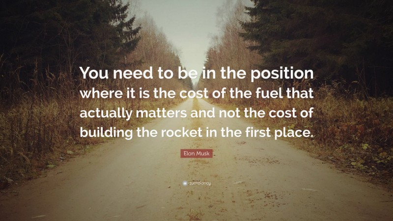 """Elon Musk Quote: """"You need to be in the position where it is the cost of the fuel that actually matters and not the cost of building the rocket in the first place."""""""