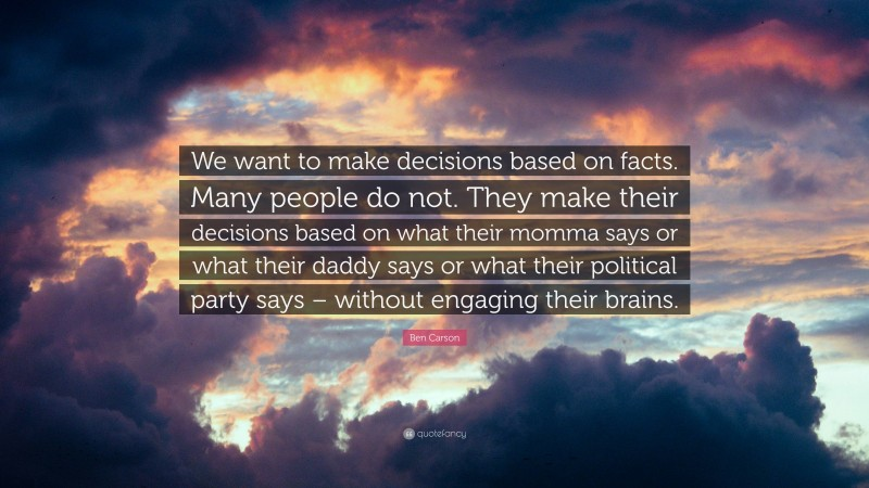 """Ben Carson Quote: """"We want to make decisions based on facts. Many people do not. They make their decisions based on what their momma says or what their daddy says or what their political party says – without engaging their brains."""""""