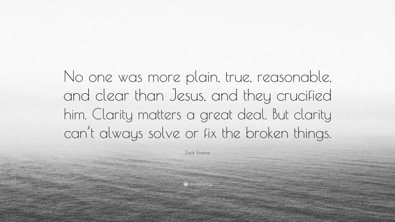 """Zack Eswine Quote: """"No one was more plain, true, reasonable, and clear than Jesus, and they crucified him. Clarity matters a great deal. But clarity can't always solve or fix the broken things."""""""