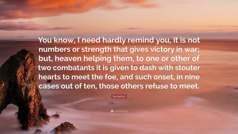 """Xenophon Quote: """"You know, I need hardly remind you, it is not numbers or strength that gives victory in war; but, heaven helping them, to one or other of two combatants it is given to dash with stouter hearts to meet the foe, and such onset, in nine cases out of ten, those others refuse to meet."""""""
