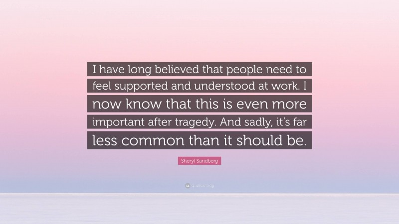 """Sheryl Sandberg Quote: """"I have long believed that people need to feel supported and understood at work. I now know that this is even more important after tragedy. And sadly, it's far less common than it should be."""""""