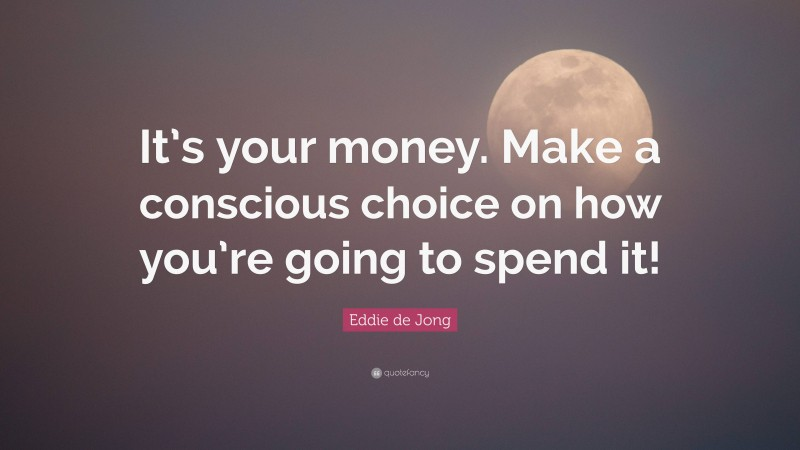 """Eddie de Jong Quote: """"It's your money. Make a conscious choice on how you're going to spend it!"""""""