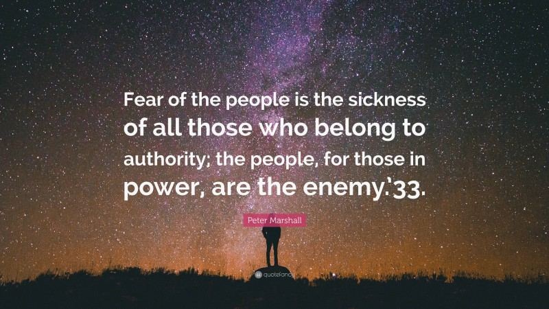"""Peter Marshall Quote: """"Fear of the people is the sickness of all those who belong to authority; the people, for those in power, are the enemy.'33."""""""
