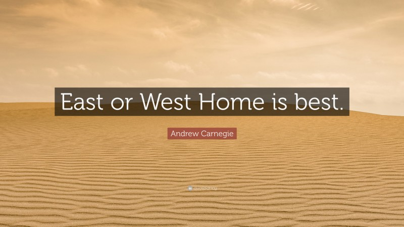 """Andrew Carnegie Quote: """"East or West Home is best."""""""