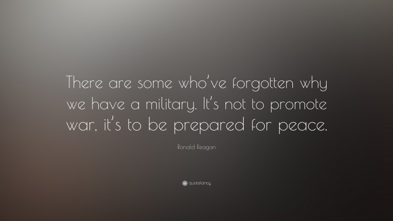 """Ronald Reagan Quote: """"There are some who've forgotten why we have a military. It's not to promote war, it's to be prepared for peace."""""""