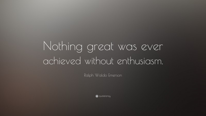 """Ralph Waldo Emerson Quote: """"Nothing great was ever achieved without enthusiasm."""""""