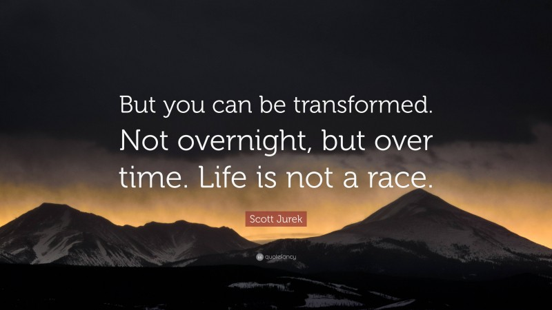 """Scott Jurek Quote: """"But you can be transformed. Not overnight, but over time. Life is not a race."""""""